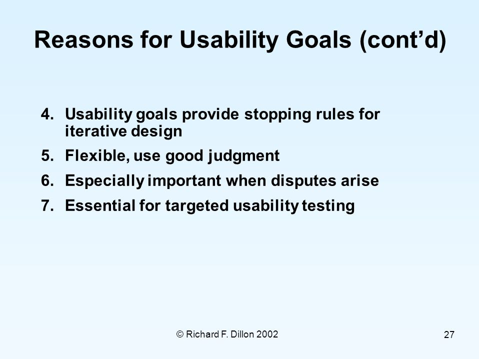 © Richard F. Dillon 2002 27 Reasons for Usability Goals (cont'd) 4.Usability goals provide stopping rules for iterative design 5.Flexible, use good ju