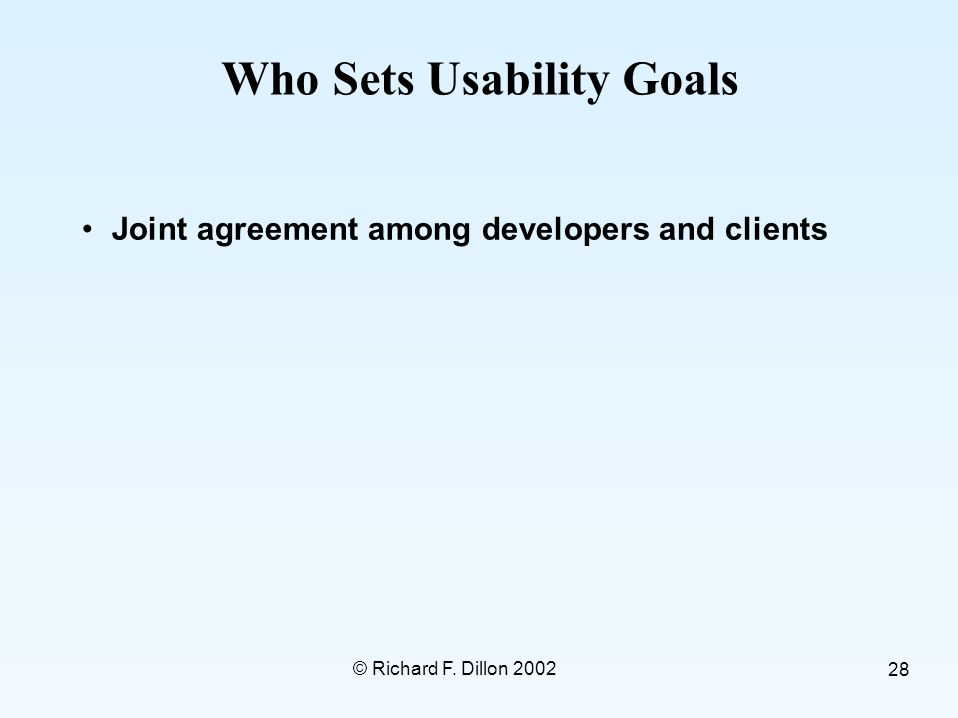© Richard F. Dillon 2002 28 Who Sets Usability Goals Joint agreement among developers and clients