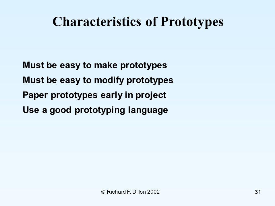 © Richard F. Dillon 2002 31 Characteristics of Prototypes Must be easy to make prototypes Must be easy to modify prototypes Paper prototypes early in