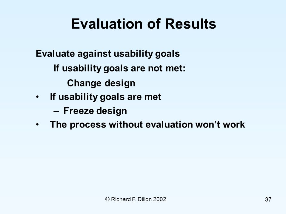 © Richard F. Dillon 2002 37 Evaluation of Results Evaluate against usability goals If usability goals are not met: Change design If usability goals ar