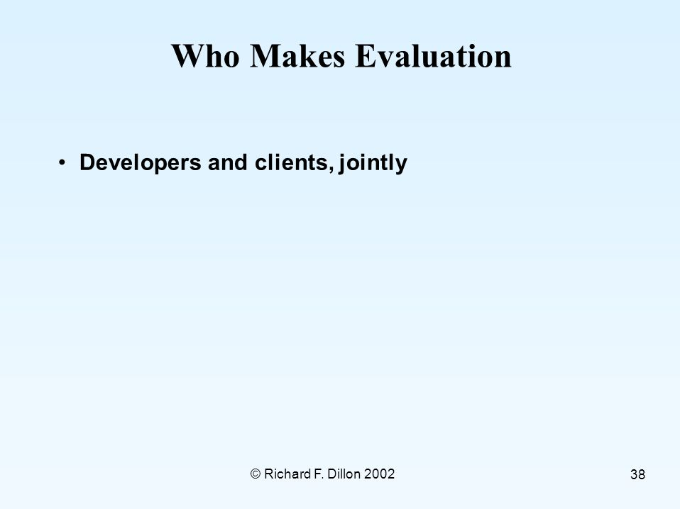 © Richard F. Dillon 2002 38 Who Makes Evaluation Developers and clients, jointly
