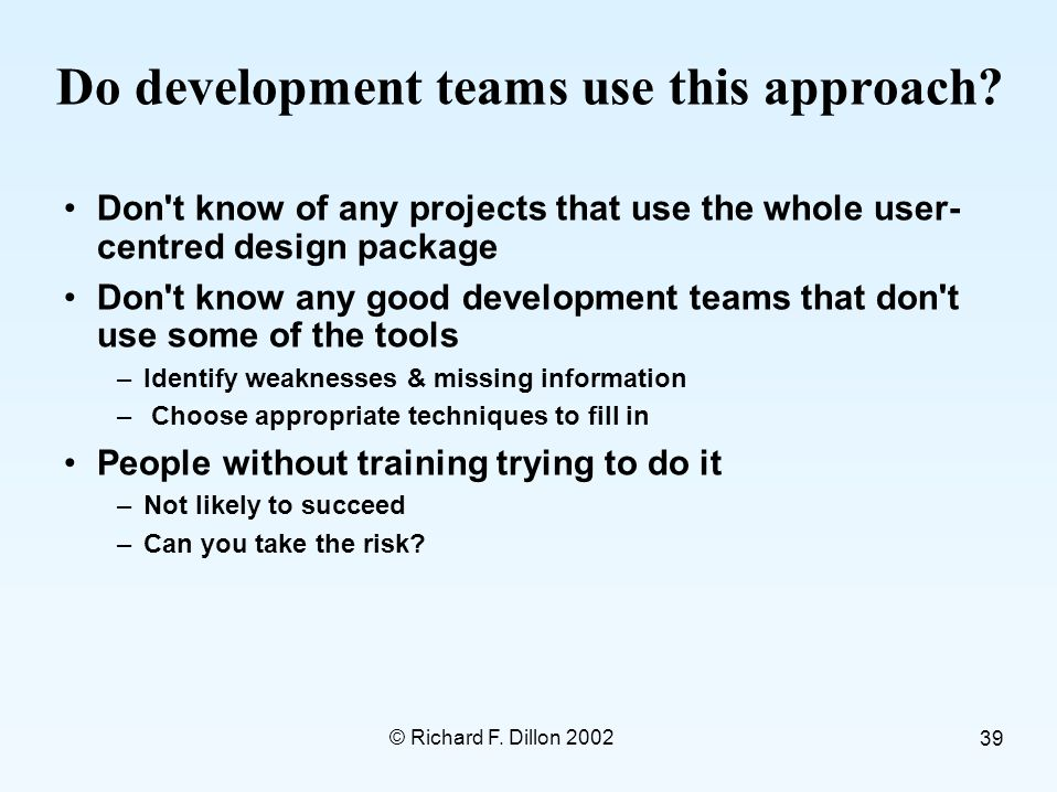 © Richard F. Dillon 2002 39 Do development teams use this approach.