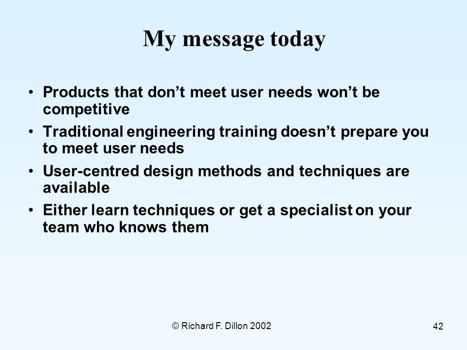 © Richard F. Dillon 2002 42 My message today Products that don't meet user needs won't be competitive Traditional engineering training doesn't prepare