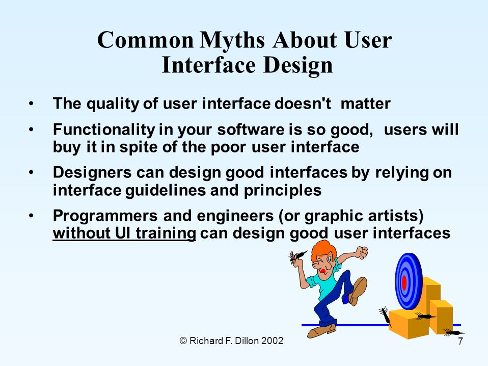 © Richard F. Dillon 2002 7 Common Myths About User Interface Design The quality of user interface doesn't matter Functionality in your software is so
