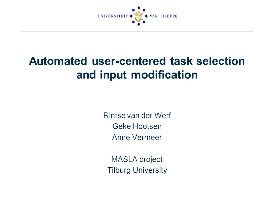 Automated user-centered task selection and input modification Rintse van der Werf Geke Hootsen Anne Vermeer MASLA project Tilburg University