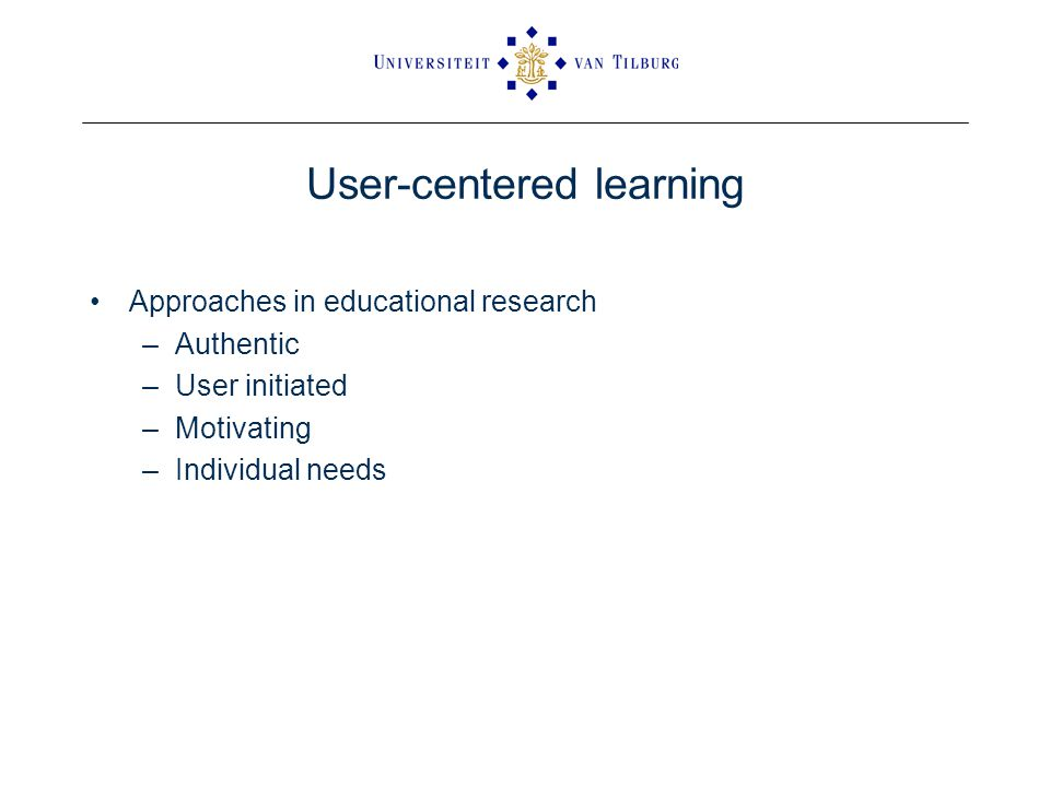 User-centered learning Approaches in educational research –Authentic –User initiated –Motivating –Individual needs