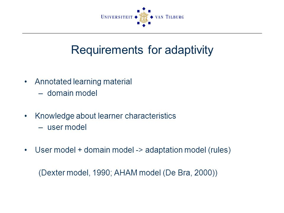Requirements for adaptivity Annotated learning material –domain model Knowledge about learner characteristics –user model User model + domain model -> adaptation model (rules) (Dexter model, 1990; AHAM model (De Bra, 2000))
