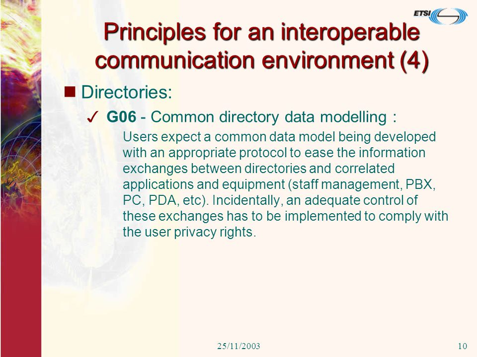 25/11/200310 Directories: 3 G06 - Common directory data modelling : Users expect a common data model being developed with an appropriate protocol to ease the information exchanges between directories and correlated applications and equipment (staff management, PBX, PC, PDA, etc).