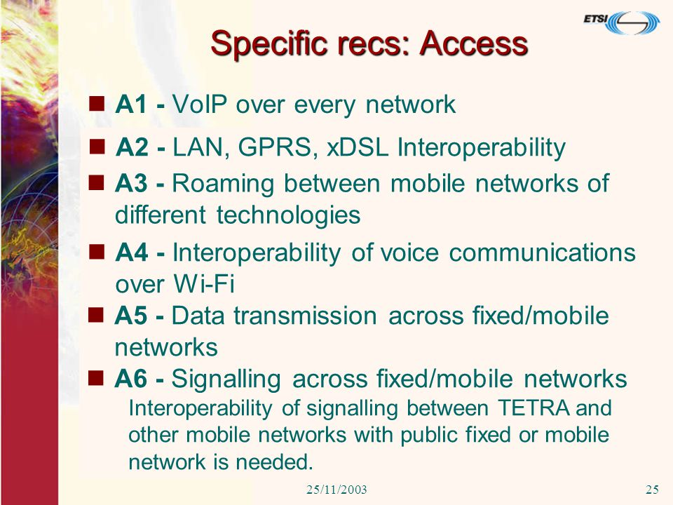 25/11/200325 Specific recs: Access A1 - VoIP over every network Voice over IP service should be available to the user over any carrier services: GSM, ISDN, PSTN, VPN, 802.11/b.LAN, GPRS, xDSL A2 - LAN, GPRS, xDSL Interoperability Interoperability of all type of LAN (wired or wireless) with GPRS, xDSL is needed.