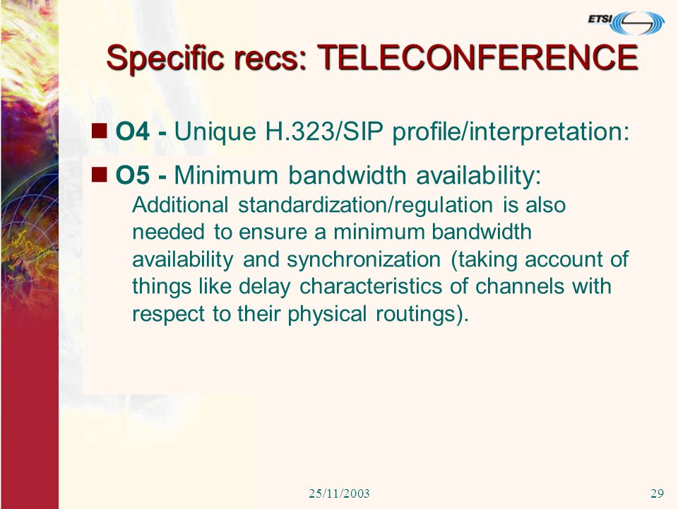 25/11/200329 O4 - Unique H.323/SIP profile/interpretation: 3Since many audio/videoconferencing proprietary solutions are unable to properly interoperate and therefore H.323 videoconference systems have to be tested for interoperability between them and with respect to the gateways between Ethernet networks and public networks, a unique profile/interpretation for H.323/SIP is needed to provide actual interoperability.