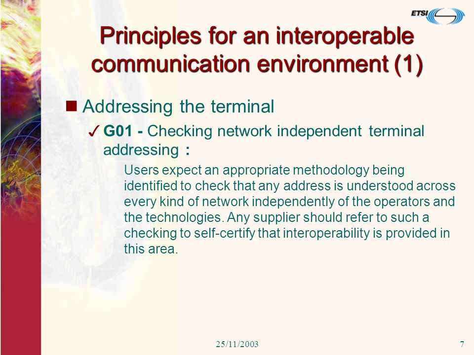 25/11/20037 Principles for an interoperable communication environment (1) Addressing the terminal 3G01 - Checking network independent terminal addressing : Users expect an appropriate methodology being identified to check that any address is understood across every kind of network independently of the operators and the technologies.