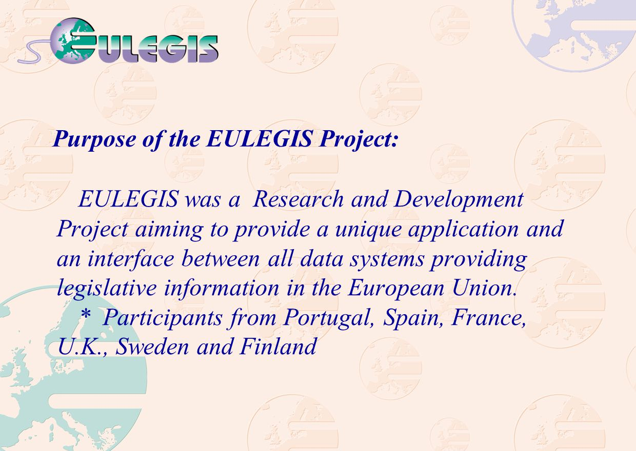 Purpose of the EULEGIS Project: EULEGIS was a Research and Development Project aiming to provide a unique application and an interface between all data systems providing legislative information in the European Union.