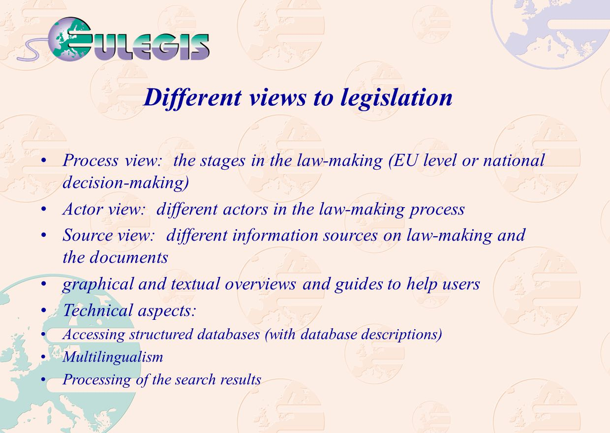 Different views to legislation Process view: the stages in the law-making (EU level or national decision-making) Actor view: different actors in the law-making process Source view: different information sources on law-making and the documents graphical and textual overviews and guides to help users Technical aspects: Accessing structured databases (with database descriptions) Multilingualism Processing of the search results