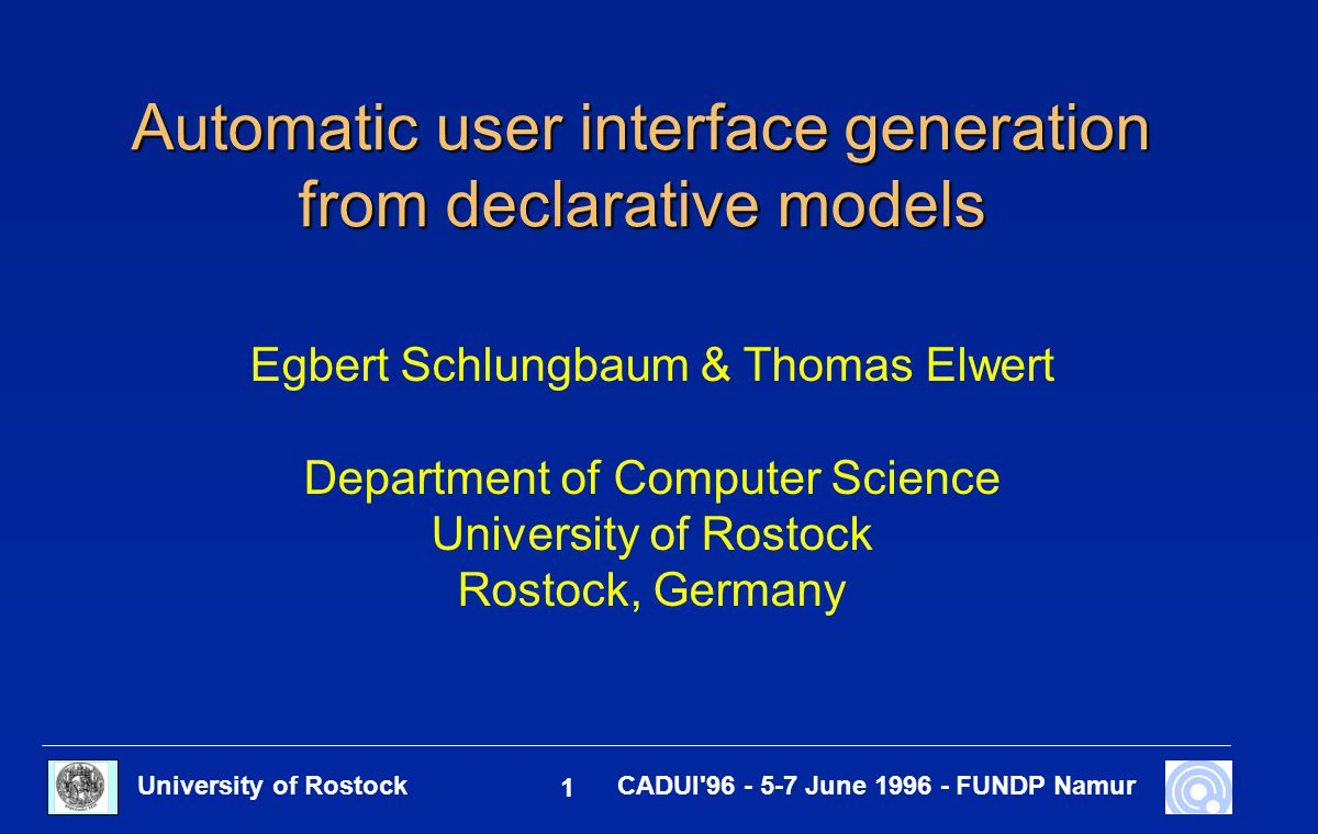 University of Rostock 1 CADUI'96 - 5-7 June 1996 - FUNDP Namur Automatic user interface generation from declarative models Egbert Schlungbaum & Thomas