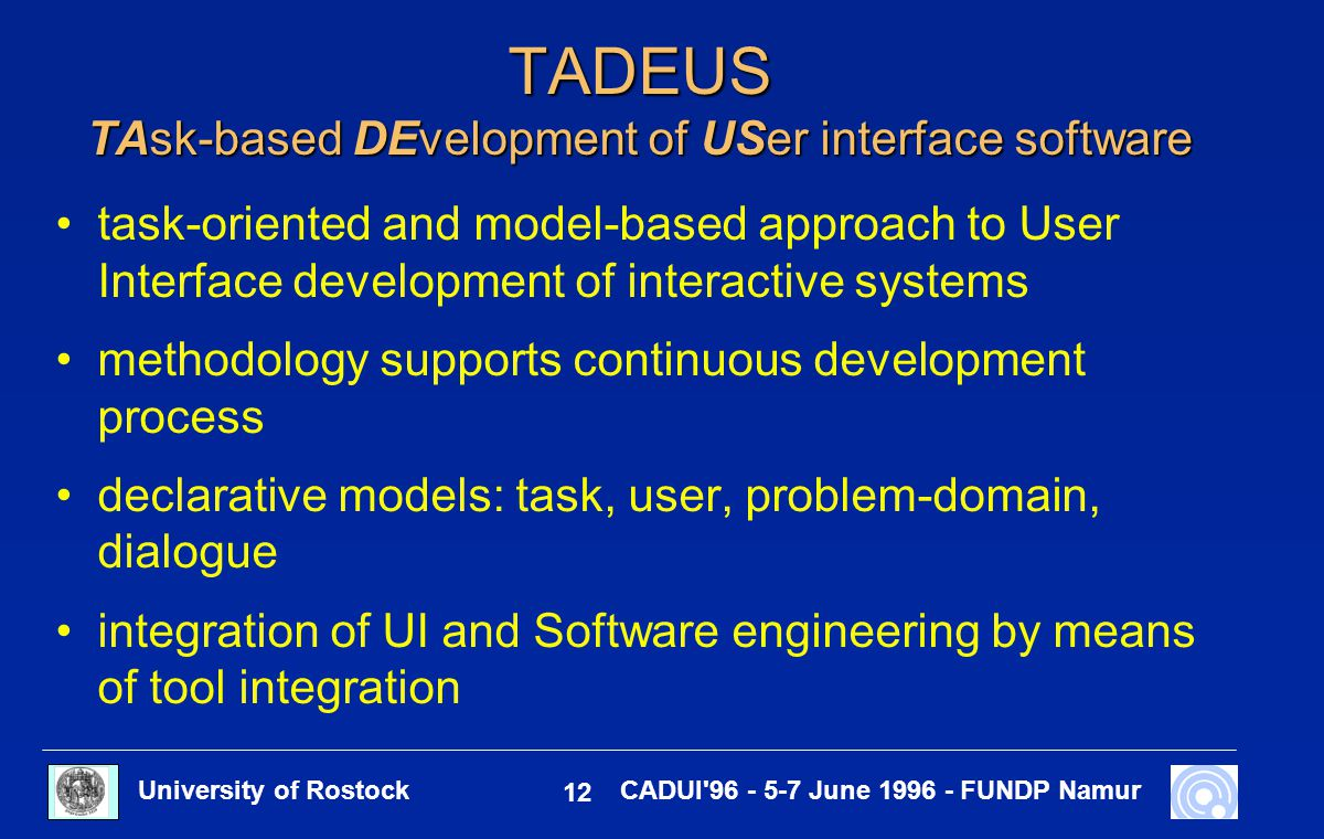 University of Rostock 12 CADUI'96 - 5-7 June 1996 - FUNDP Namur TADEUS TAsk-based DEvelopment of USer interface software task-oriented and model-based