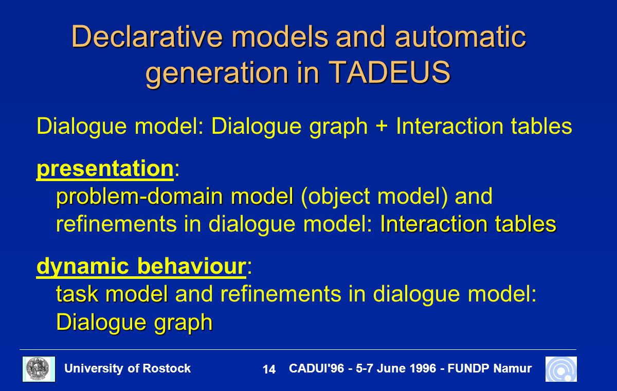 University of Rostock 14 CADUI'96 - 5-7 June 1996 - FUNDP Namur Declarative models and automatic generation in TADEUS Dialogue model: Dialogue graph +