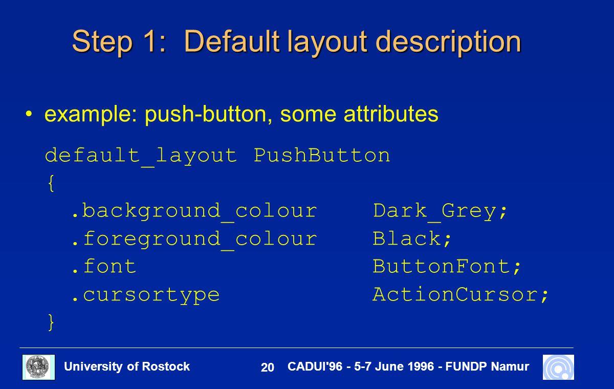 University of Rostock 20 CADUI 96 - 5-7 June 1996 - FUNDP Namur Step 1: Default layout description example: push-button, some attributes default_layout PushButton {.background_colourDark_Grey;.foreground_colourBlack;.fontButtonFont;.cursortypeActionCursor; }
