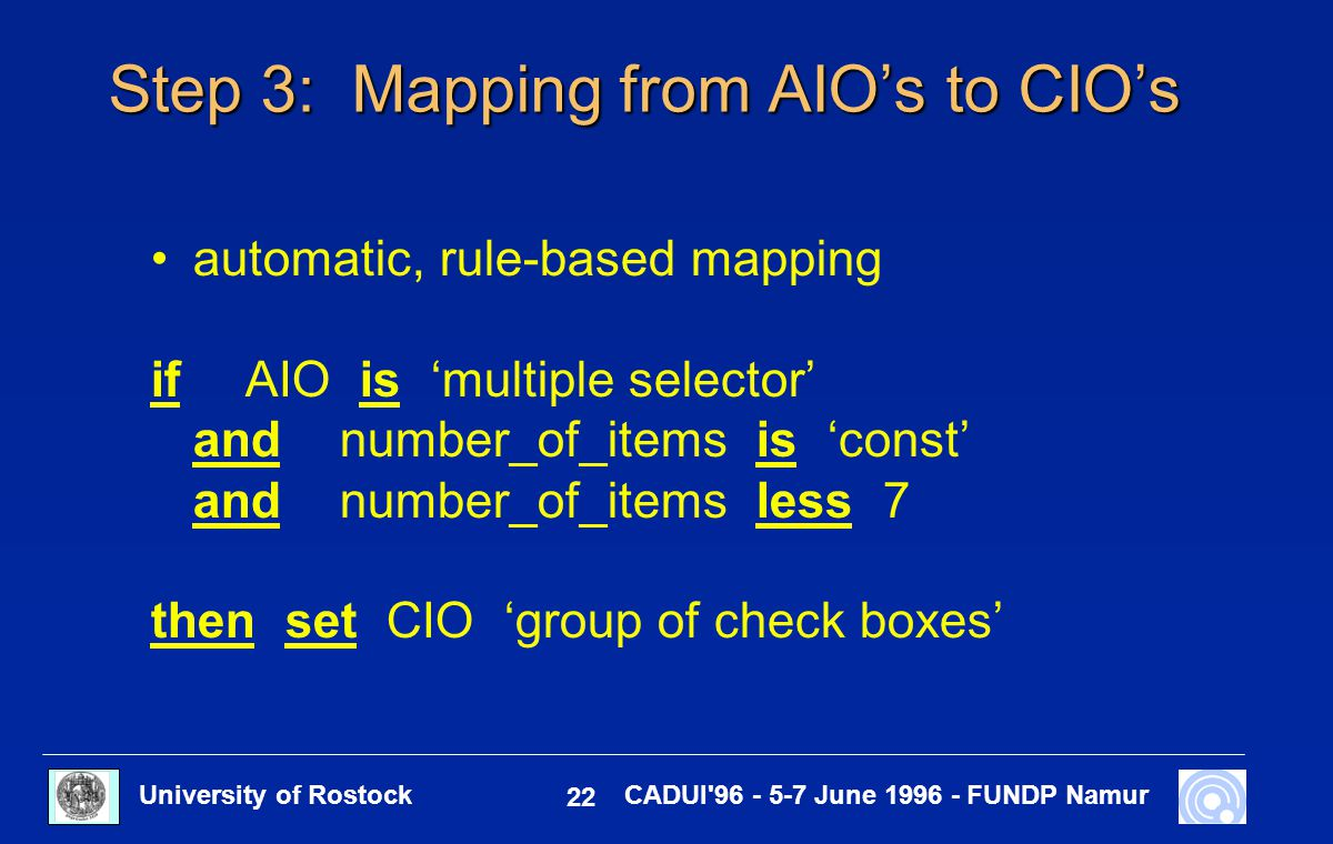 University of Rostock 22 CADUI'96 - 5-7 June 1996 - FUNDP Namur Step 3: Mapping from AIO's to CIO's automatic, rule-based mapping ifAIO is 'multiple s