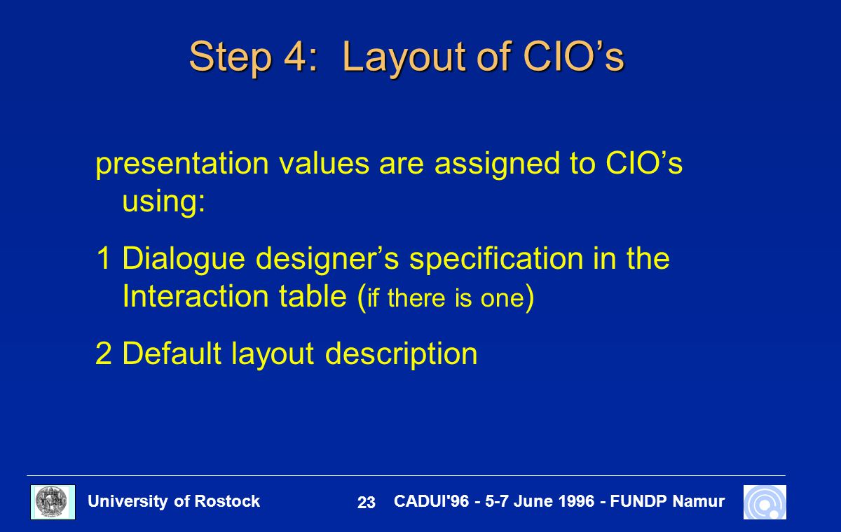 University of Rostock 23 CADUI'96 - 5-7 June 1996 - FUNDP Namur Step 4: Layout of CIO's presentation values are assigned to CIO's using: 1Dialogue des