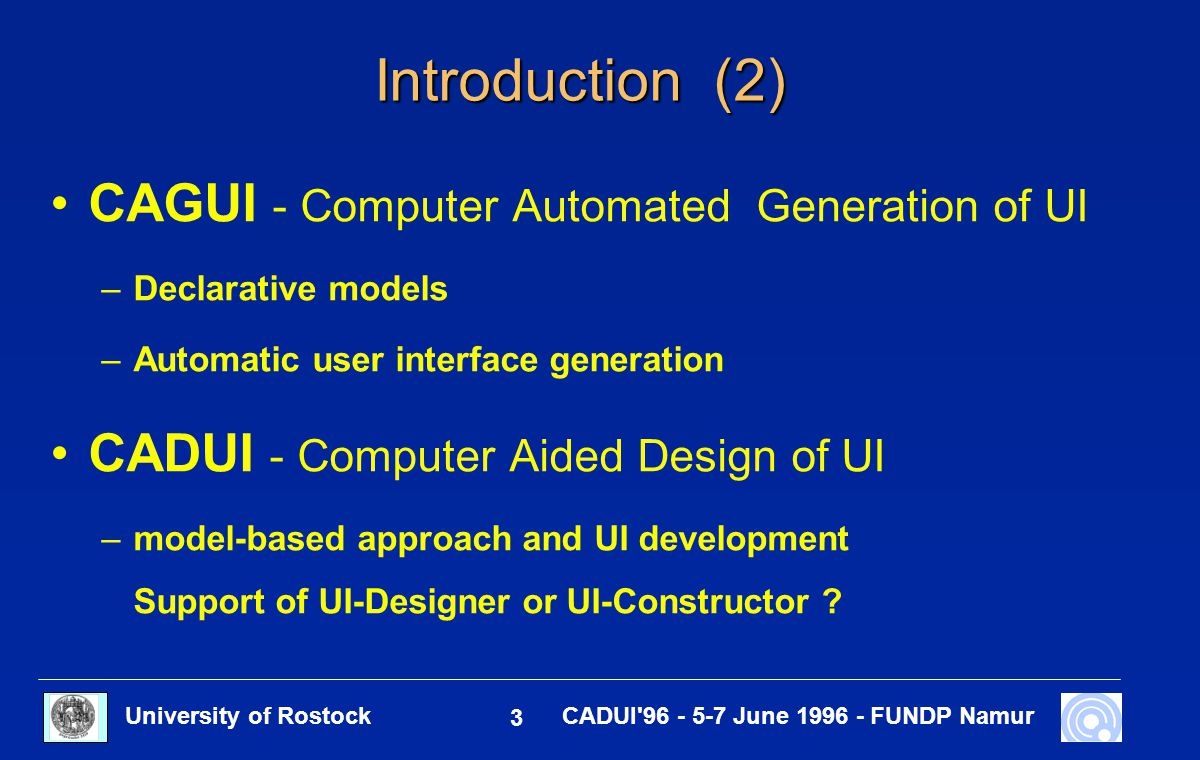 University of Rostock 3 CADUI'96 - 5-7 June 1996 - FUNDP Namur Introduction (2) CAGUI - Computer Automated Generation of UI –Declarative models –Autom