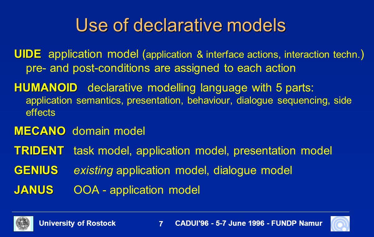 University of Rostock 7 CADUI 96 - 5-7 June 1996 - FUNDP Namur Use of declarative models UIDE UIDE application model ( application & interface actions, interaction techn.