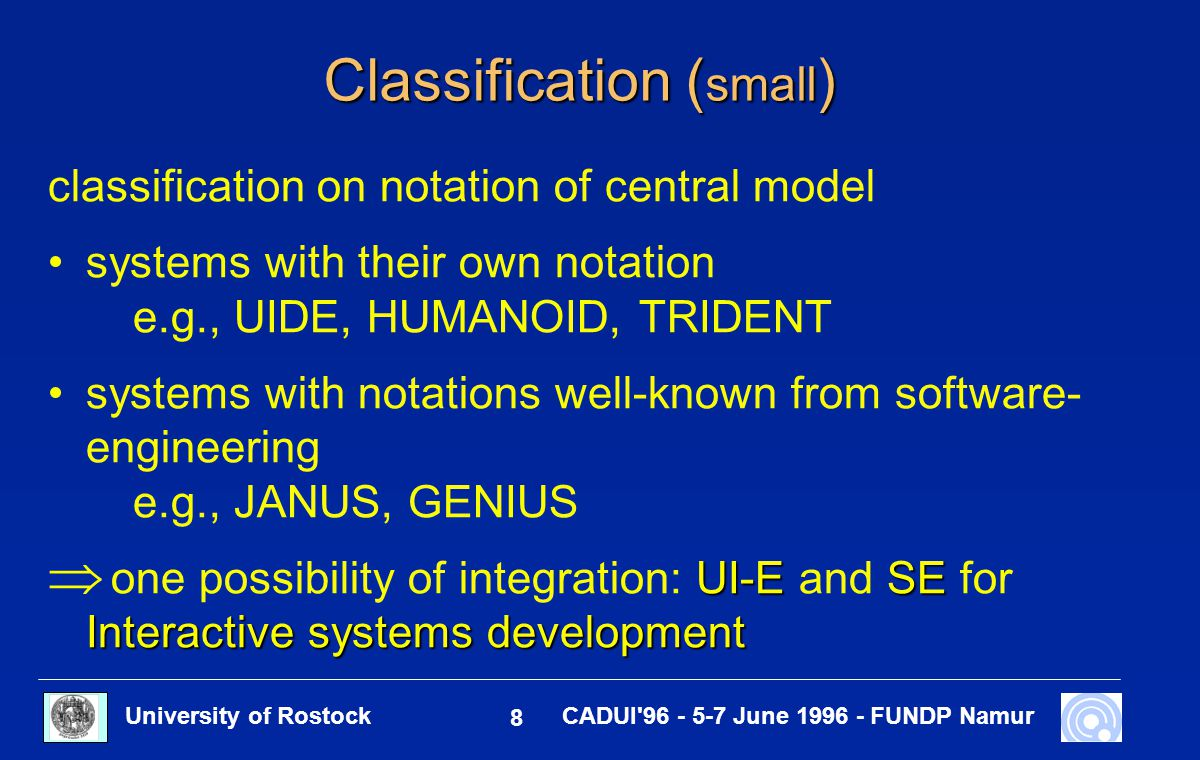 University of Rostock 8 CADUI 96 - 5-7 June 1996 - FUNDP Namur Classification ( small ) classification on notation of central model systems with their own notation e.g., UIDE, HUMANOID, TRIDENT systems with notations well-known from software- engineering e.g., JANUS, GENIUS UI-ESE Interactive systems development  one possibility of integration: UI-E and SE for Interactive systems development