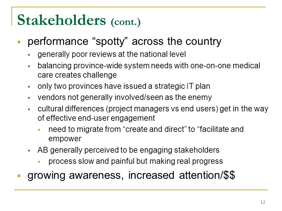 12 Stakeholders (cont.)  performance spotty across the country  generally poor reviews at the national level  balancing province-wide system needs with one-on-one medical care creates challenge  only two provinces have issued a strategic IT plan  vendors not generally involved/seen as the enemy  cultural differences (project managers vs end users) get in the way of effective end-user engagement  need to migrate from create and direct to facilitate and empower  AB generally perceived to be engaging stakeholders  process slow and painful but making real progress  growing awareness, increased attention/$$