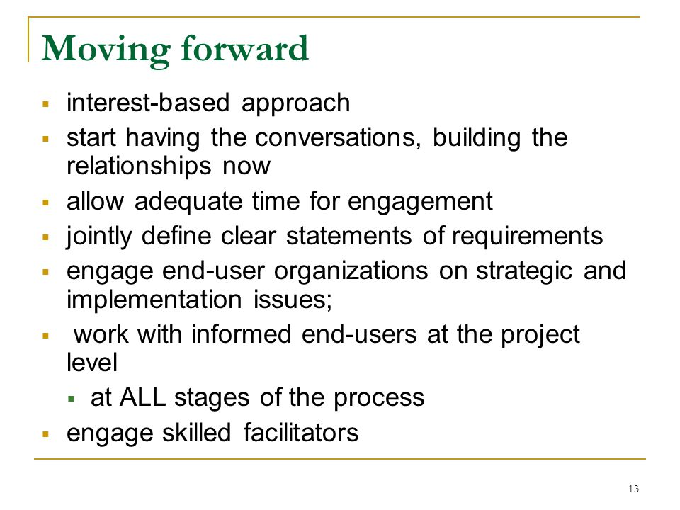 13 Moving forward  interest-based approach  start having the conversations, building the relationships now  allow adequate time for engagement  jointly define clear statements of requirements  engage end-user organizations on strategic and implementation issues;  work with informed end-users at the project level  at ALL stages of the process  engage skilled facilitators