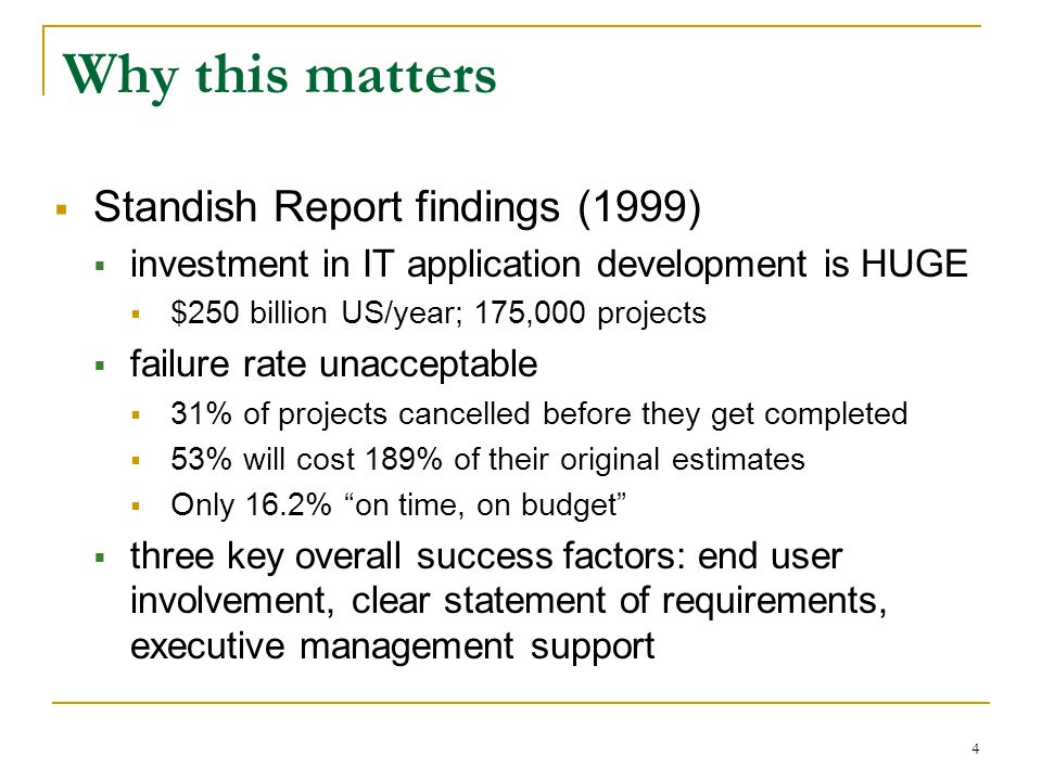 4 Why this matters  Standish Report findings (1999)  investment in IT application development is HUGE  $250 billion US/year; 175,000 projects  failure rate unacceptable  31% of projects cancelled before they get completed  53% will cost 189% of their original estimates  Only 16.2% on time, on budget  three key overall success factors: end user involvement, clear statement of requirements, executive management support