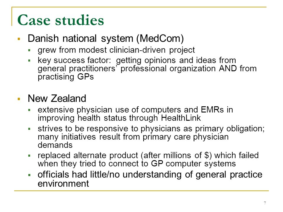 7 Case studies  Danish national system (MedCom)  grew from modest clinician-driven project  key success factor: getting opinions and ideas from general practitioners' professional organization AND from practising GPs  New Zealand  extensive physician use of computers and EMRs in improving health status through HealthLink  strives to be responsive to physicians as primary obligation; many initiatives result from primary care physician demands  replaced alternate product (after millions of $) which failed when they tried to connect to GP computer systems  officials had little/no understanding of general practice environment