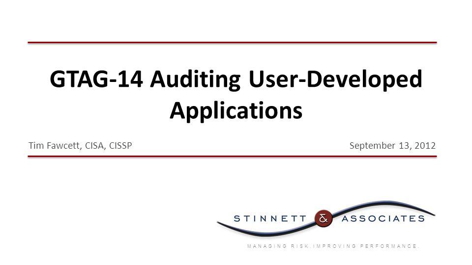 GTAG-14 Auditing User-Developed Applications MANAGING RISK.IMPROVING PERFORMANCE. September 13, 2012Tim Fawcett, CISA, CISSP