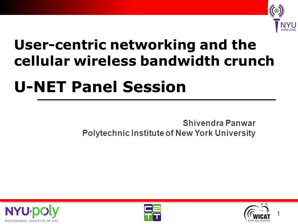 User-centric networking and the cellular wireless bandwidth crunch U-NET Panel Session Shivendra Panwar Polytechnic Institute of New York University 1