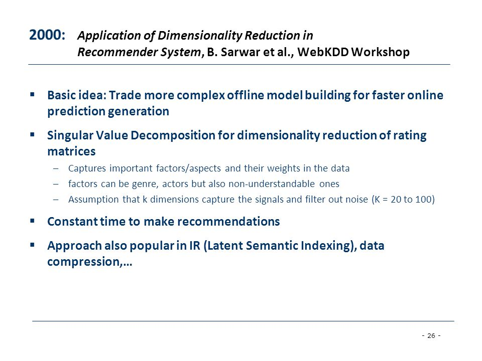 - 26 - 2000: Application of Dimensionality Reduction in Recommender System, B. Sarwar et al., WebKDD Workshop  Basic idea: Trade more complex offline