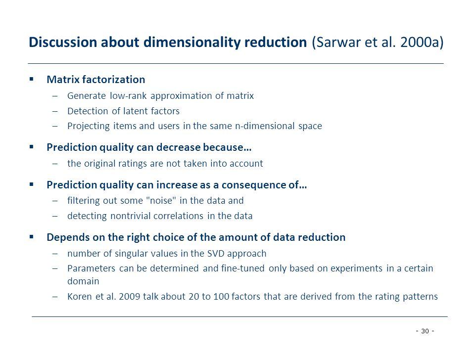 - 30 - Discussion about dimensionality reduction (Sarwar et al. 2000a)  Matrix factorization –Generate low-rank approximation of matrix –Detection of