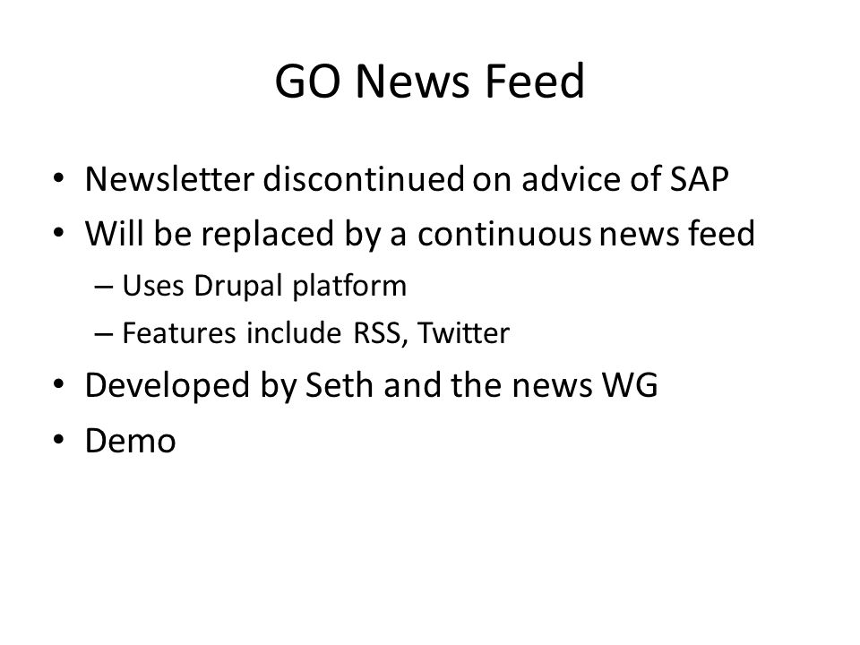 GO News Feed Newsletter discontinued on advice of SAP Will be replaced by a continuous news feed – Uses Drupal platform – Features include RSS, Twitter Developed by Seth and the news WG Demo