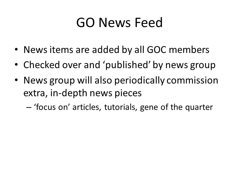 GO News Feed News items are added by all GOC members Checked over and 'published' by news group News group will also periodically commission extra, in-depth news pieces – 'focus on' articles, tutorials, gene of the quarter