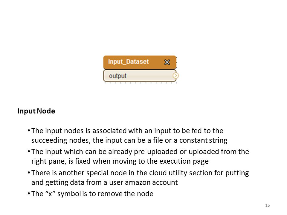 Input Node The input nodes is associated with an input to be fed to the succeeding nodes, the input can be a file or a constant string The input which