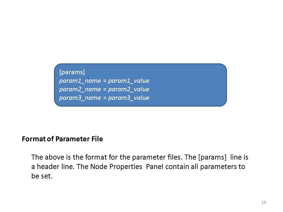 Format of Parameter File The above is the format for the parameter files. The [params] line is a header line. The Node Properties Panel contain all pa