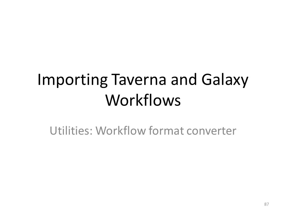 Importing Taverna and Galaxy Workflows Utilities: Workflow format converter 87