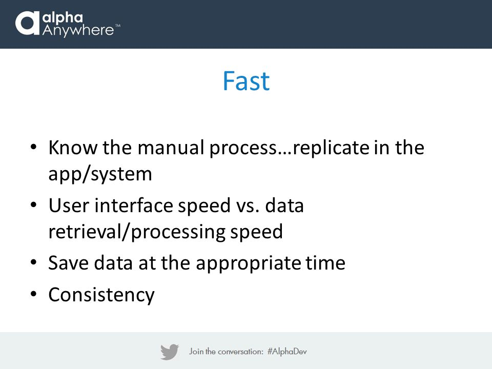 Fast Know the manual process…replicate in the app/system User interface speed vs.