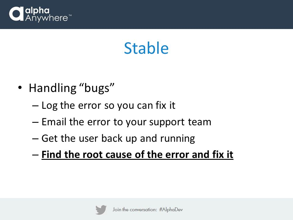 Stable Handling bugs – Log the error so you can fix it – Email the error to your support team – Get the user back up and running – Find the root cause of the error and fix it