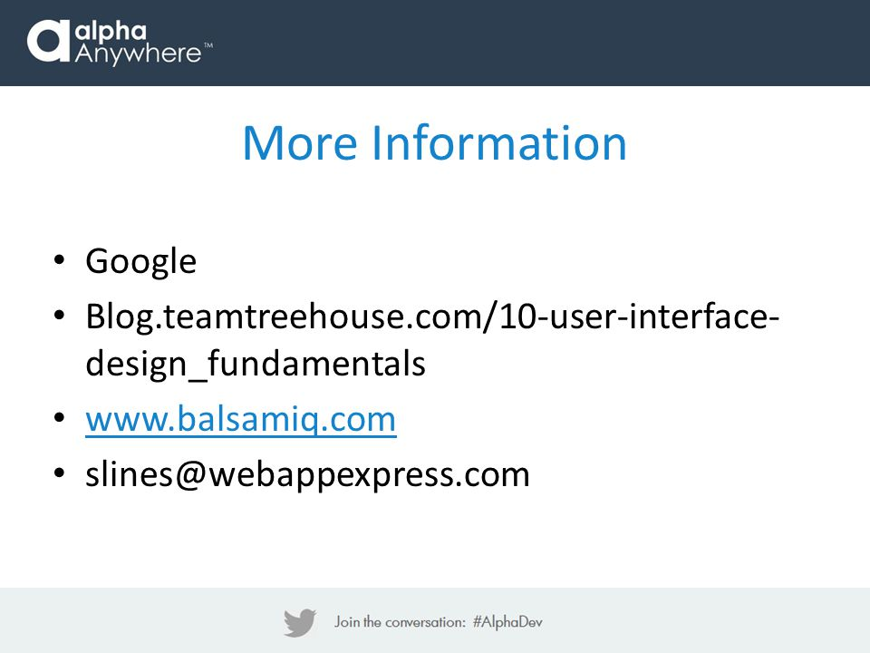 More Information Google Blog.teamtreehouse.com/10-user-interface- design_fundamentals www.balsamiq.com slines@webappexpress.com