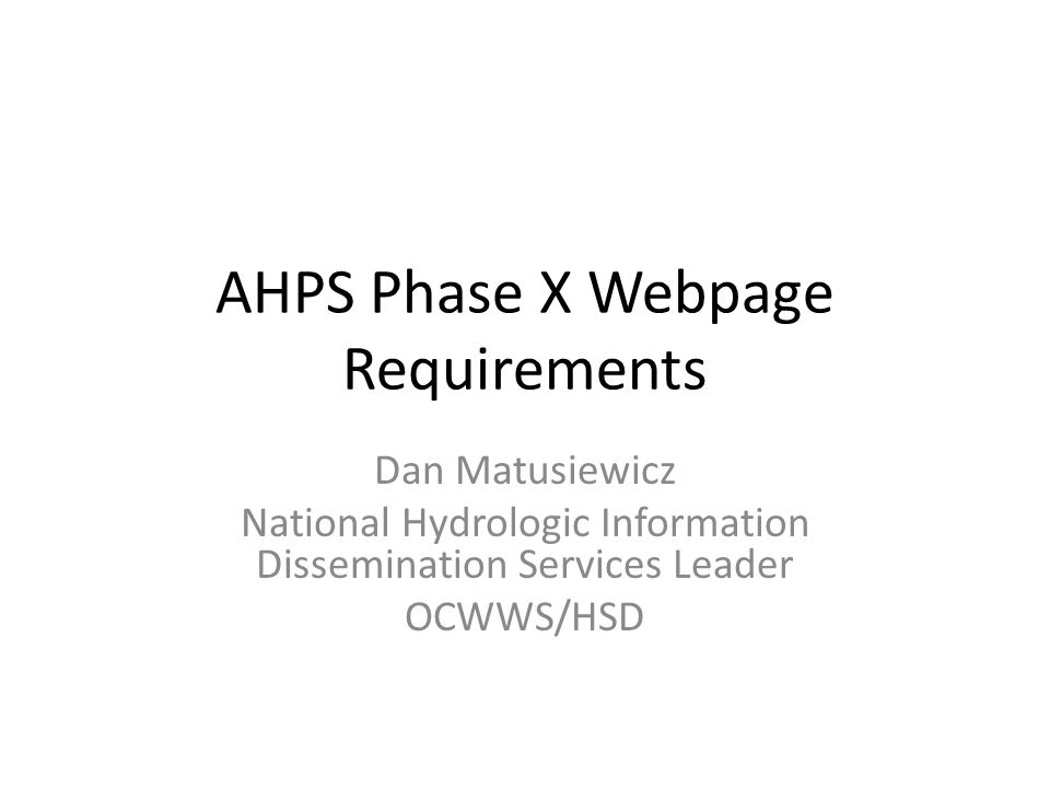 AHPS Phase X Webpage Requirements Dan Matusiewicz National Hydrologic Information Dissemination Services Leader OCWWS/HSD