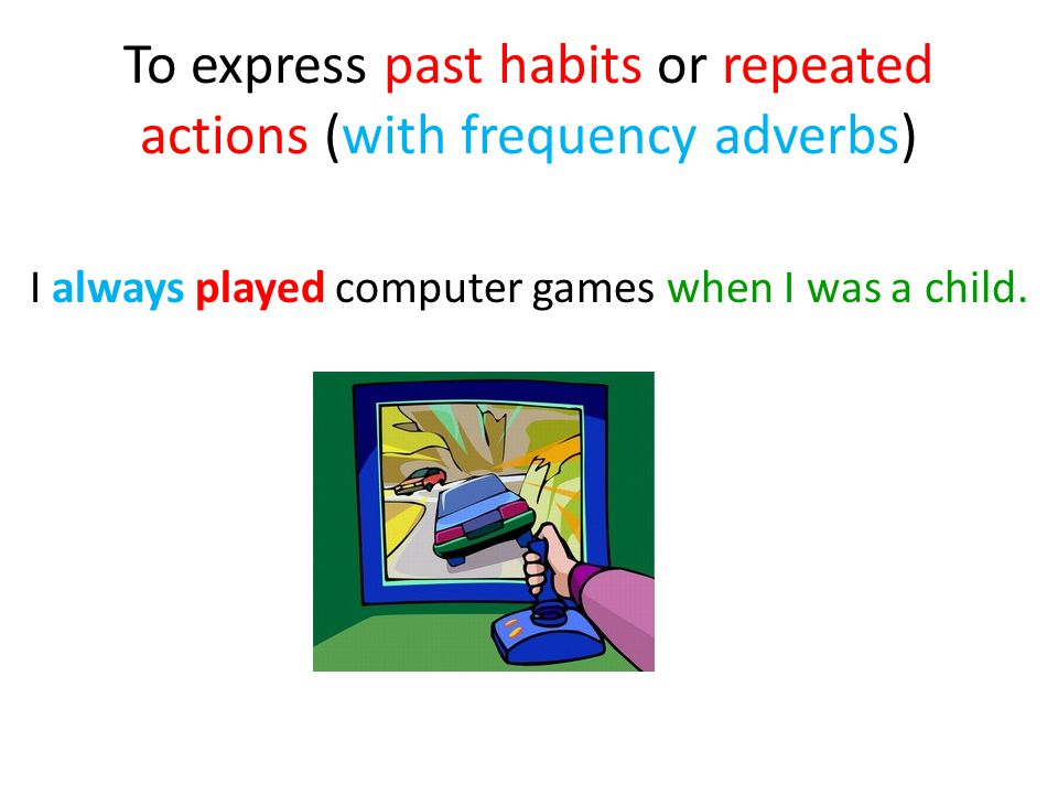 To express past habits or repeated actions (with frequency adverbs) I always played computer games when I was a child.