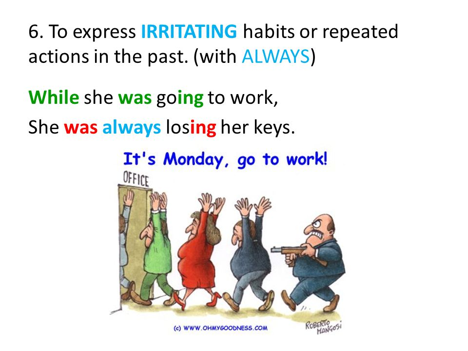 6. To express IRRITATING habits or repeated actions in the past.