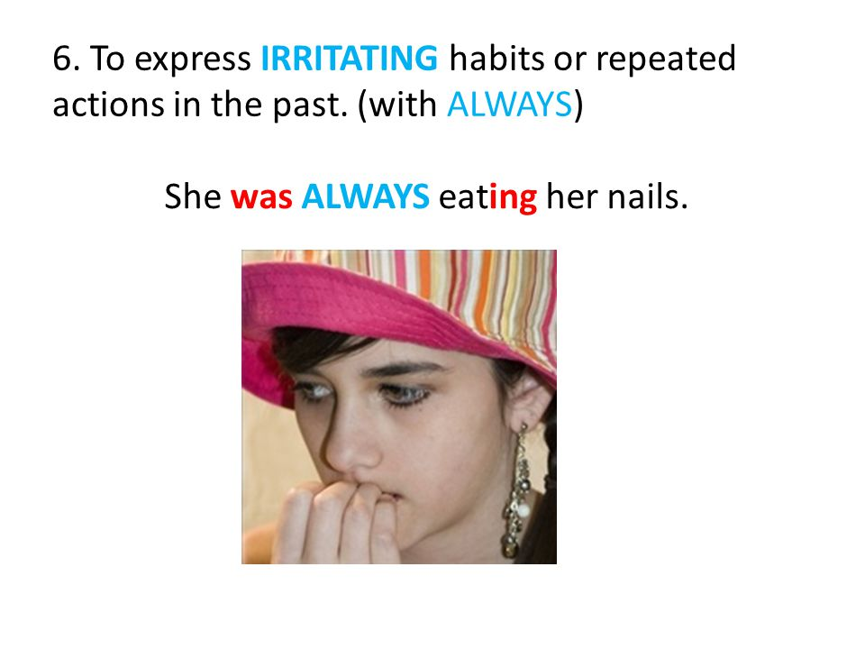 She was ALWAYS eating her nails. 6. To express IRRITATING habits or repeated actions in the past.