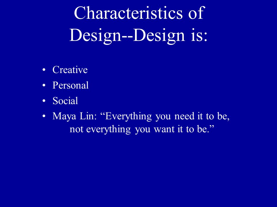 Characteristics of Design--Design is: Creative Personal Social Maya Lin: Everything you need it to be, not everything you want it to be.