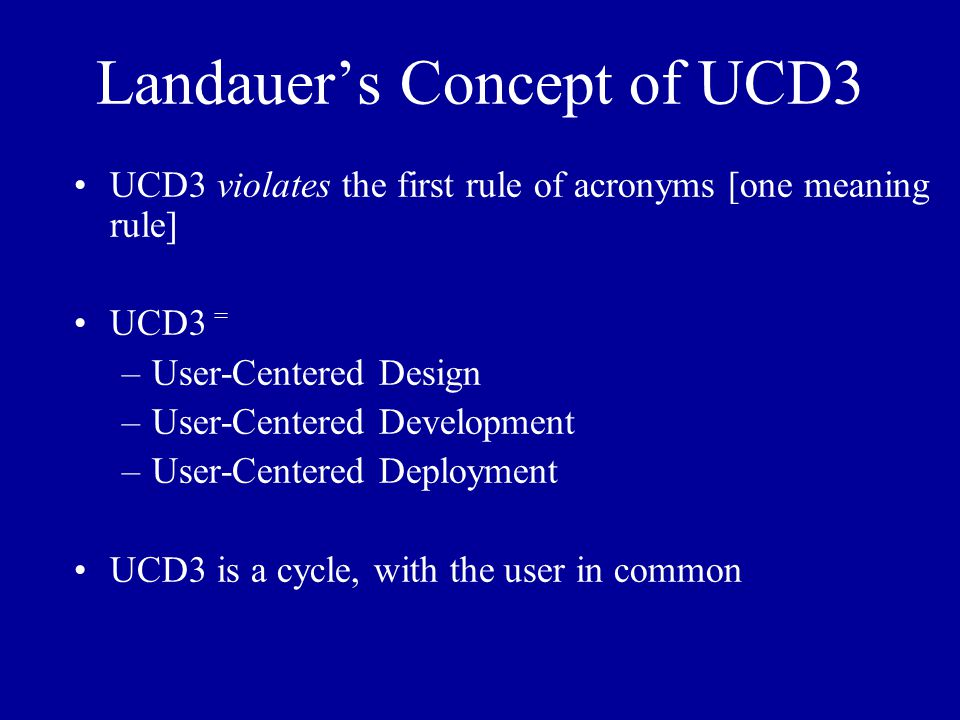 Landauer's Concept of UCD3 UCD3 violates the first rule of acronyms [one meaning rule] UCD3 = –User-Centered Design –User-Centered Development –User-Centered Deployment UCD3 is a cycle, with the user in common