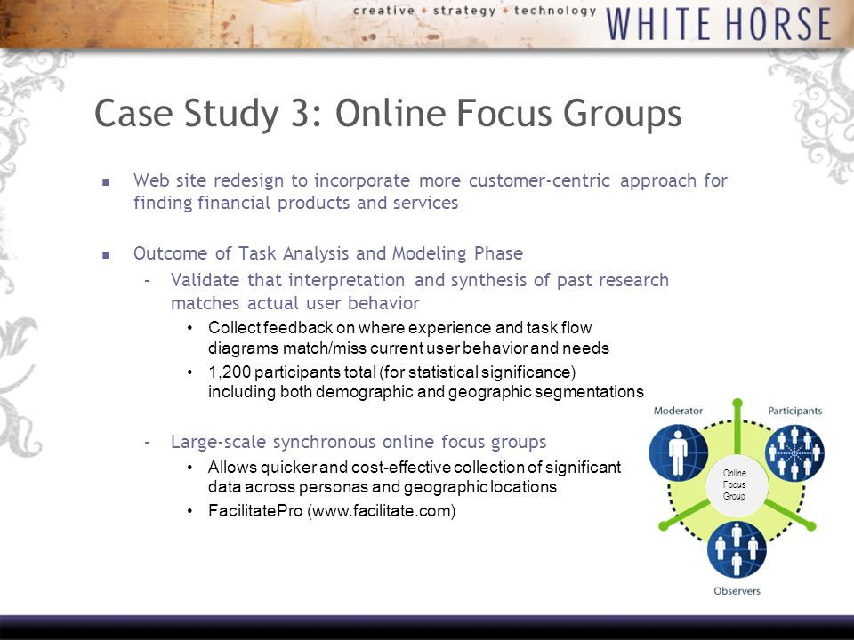 Case Study 3: Online Focus Groups Web site redesign to incorporate more customer-centric approach for finding financial products and services Outcome of Task Analysis and Modeling Phase –Validate that interpretation and synthesis of past research matches actual user behavior Collect feedback on where experience and task flow diagrams match/miss current user behavior and needs 1,200 participants total (for statistical significance) including both demographic and geographic segmentations –Large-scale synchronous online focus groups Allows quicker and cost-effective collection of significant data across personas and geographic locations FacilitatePro (  Online Focus Group