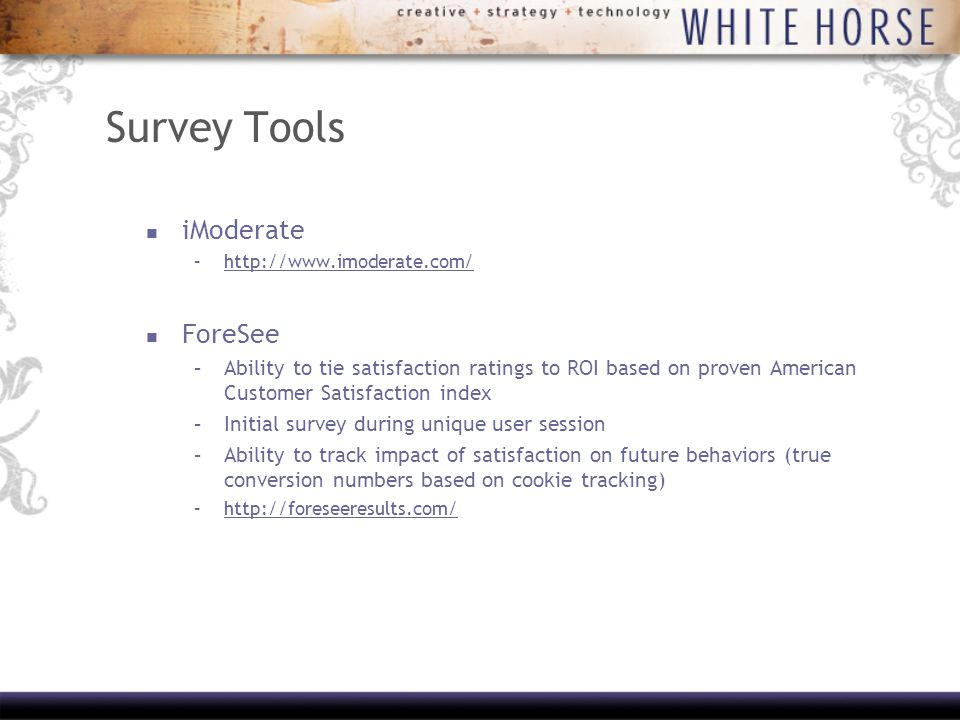 Survey Tools iModerate –  ForeSee –Ability to tie satisfaction ratings to ROI based on proven American Customer Satisfaction index –Initial survey during unique user session –Ability to track impact of satisfaction on future behaviors (true conversion numbers based on cookie tracking) –